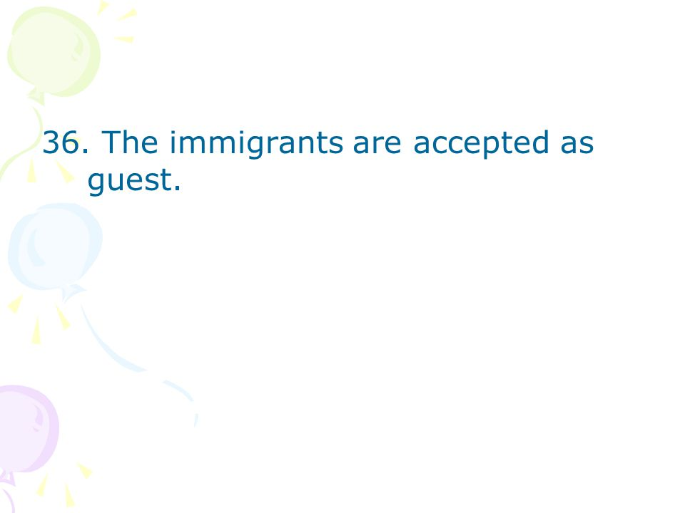 36. The immigrants are accepted as guest.