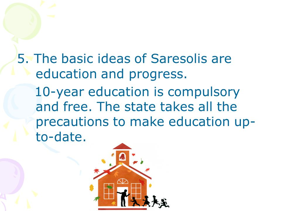 5. The basic ideas of Saresolis are education and progress.