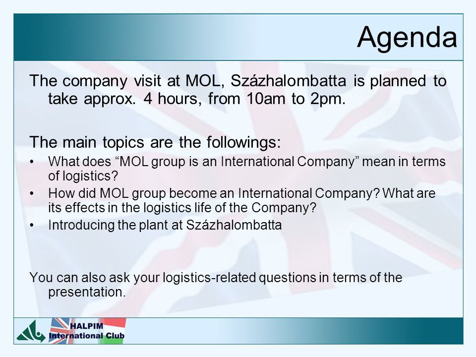 """Agenda The company visit at MOL, Százhalombatta is planned to take approx. 4 hours, from 10am to 2pm. The main topics are the followings: What does """"M"""