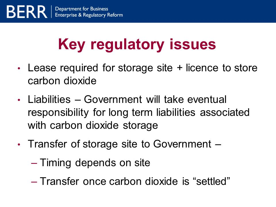Key regulatory issues Lease required for storage site + licence to store carbon dioxide Liabilities – Government will take eventual responsibility for long term liabilities associated with carbon dioxide storage Transfer of storage site to Government – –Timing depends on site –Transfer once carbon dioxide is settled