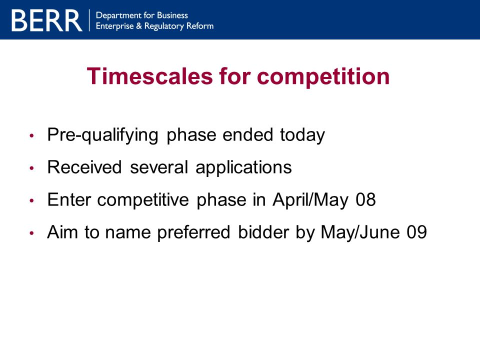 Timescales for competition Pre-qualifying phase ended today Received several applications Enter competitive phase in April/May 08 Aim to name preferred bidder by May/June 09