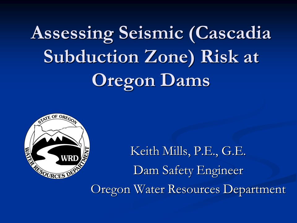 Assessing Seismic (Cascadia Subduction Zone) Risk at Oregon Dams Keith Mills, P.E., G.E. Dam Safety Engineer Oregon Water Resources Department