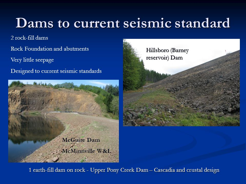 Dams to current seismic standard 2 rock-fill dams Rock Foundation and abutments Very little seepage Designed to current seismic standards 1 earth-fill