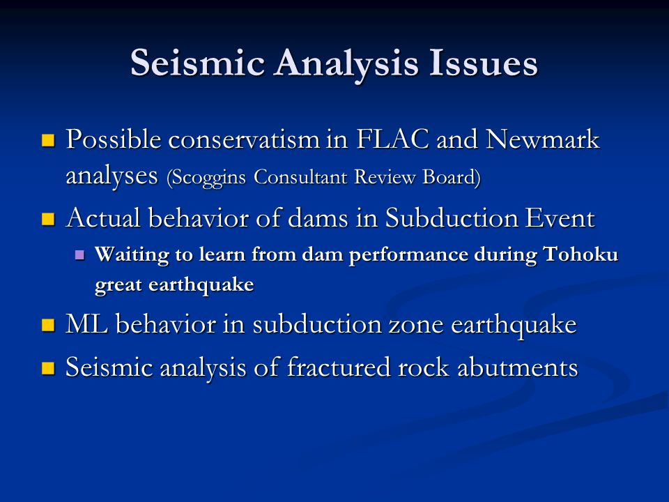 Seismic Analysis Issues Possible conservatism in FLAC and Newmark analyses (Scoggins Consultant Review Board) Possible conservatism in FLAC and Newmar
