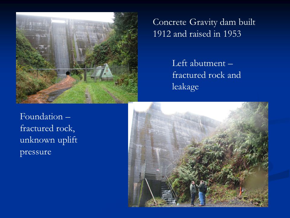 Left abutment – fractured rock and leakage Foundation – fractured rock, unknown uplift pressure Concrete Gravity dam built 1912 and raised in 1953