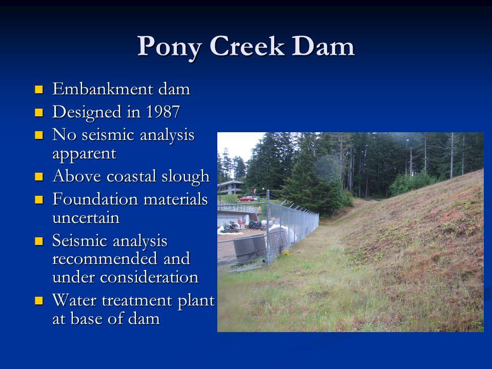 Pony Creek Dam Embankment dam Embankment dam Designed in 1987 Designed in 1987 No seismic analysis apparent No seismic analysis apparent Above coastal
