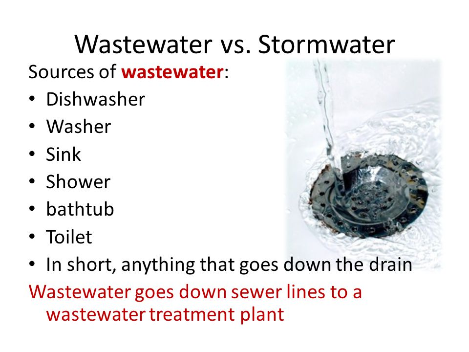 Wastewater vs. Stormwater Sources of wastewater: Dishwasher Washer Sink Shower bathtub Toilet In short, anything that goes down the drain Wastewater g
