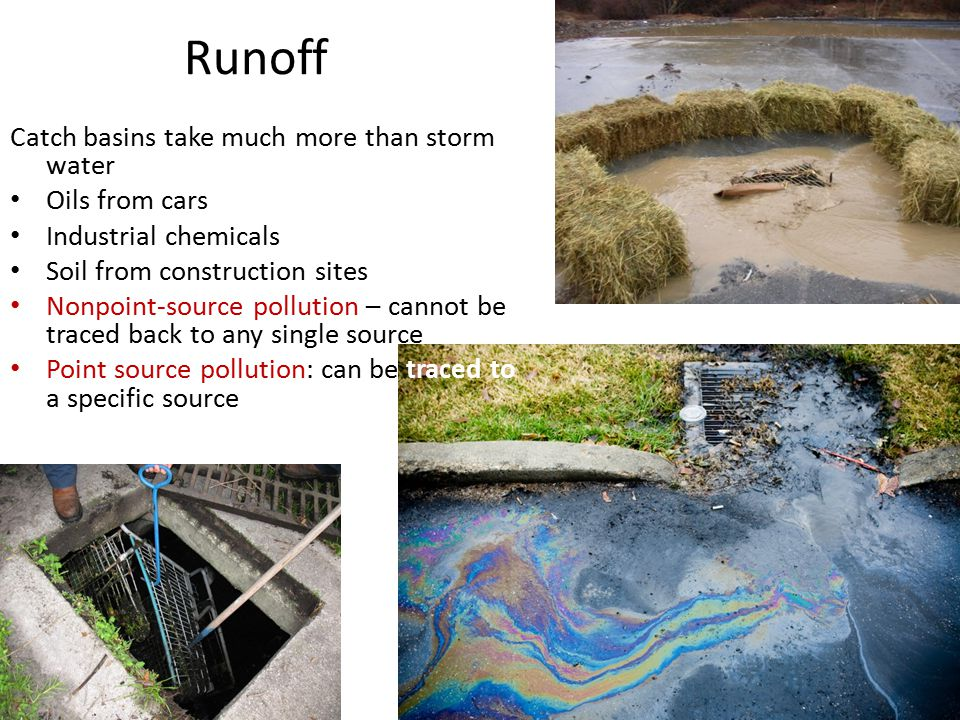 Runoff Catch basins take much more than storm water Oils from cars Industrial chemicals Soil from construction sites Nonpoint-source pollution – cannot be traced back to any single source Point source pollution: can be traced to a specific source