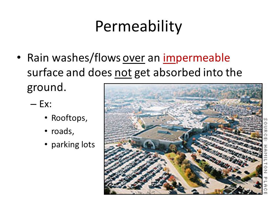 Permeability Rain washes/flows over an impermeable surface and does not get absorbed into the ground.