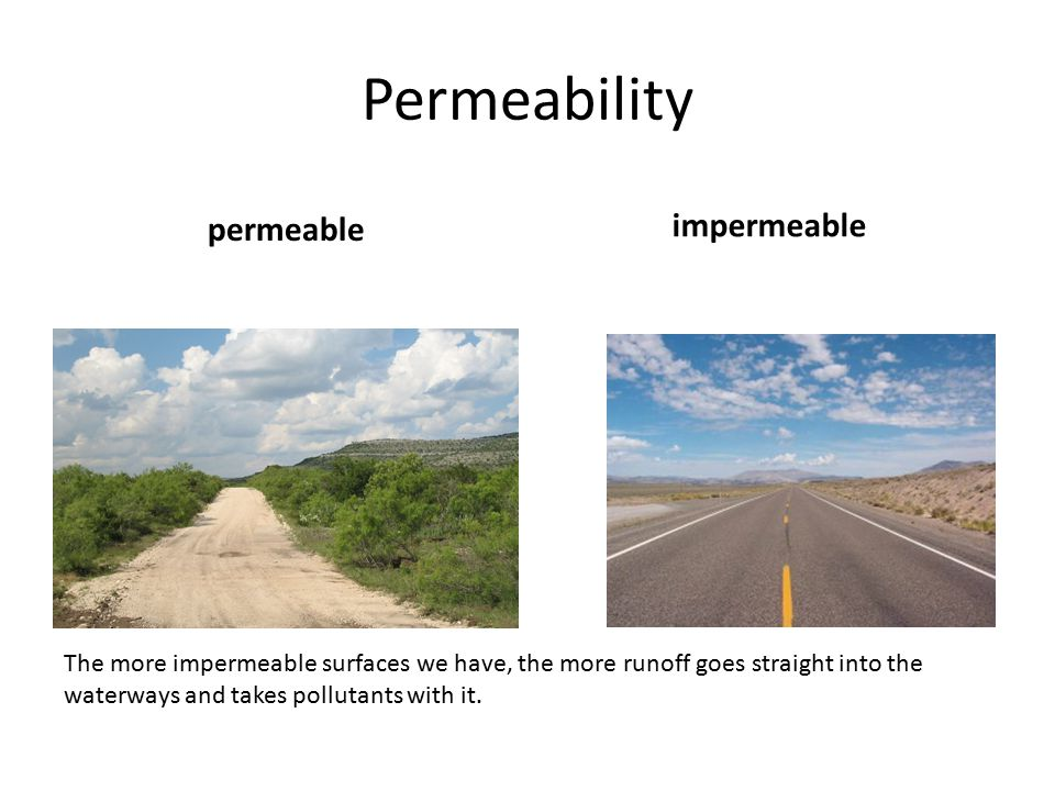 Permeability permeable impermeable The more impermeable surfaces we have, the more runoff goes straight into the waterways and takes pollutants with it.
