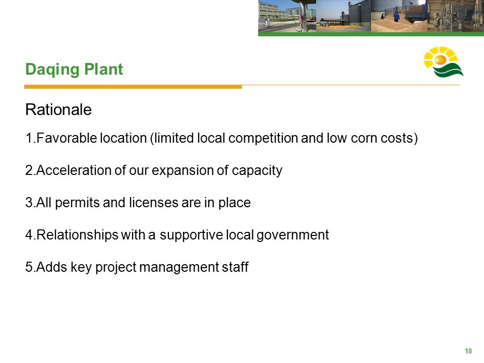 18 Daqing Plant Rationale 1.Favorable location (limited local competition and low corn costs) 2.Acceleration of our expansion of capacity 3.All permit