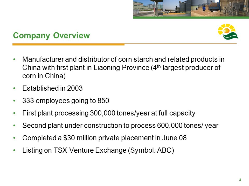 4 Company Overview Manufacturer and distributor of corn starch and related products in China with first plant in Liaoning Province (4 th largest produ