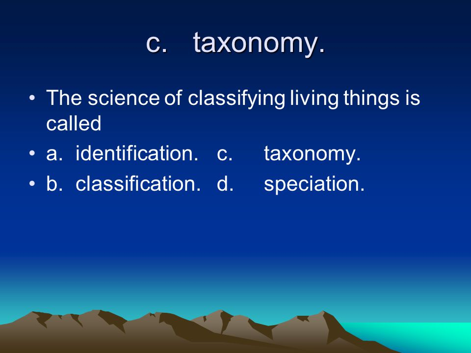c.taxonomy. The science of classifying living things is called a.identification.c.taxonomy.