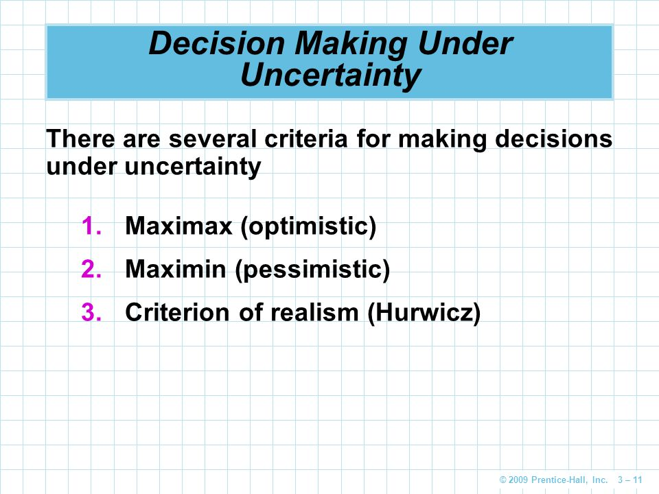 © 2009 Prentice-Hall, Inc. 3 – 11 Decision Making Under Uncertainty 1.Maximax (optimistic) 2.Maximin (pessimistic) 3.Criterion of realism (Hurwicz) Th