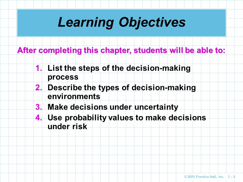 © 2009 Prentice-Hall, Inc. 3 – 2 Learning Objectives 1.List the steps of the decision-making process 2.Describe the types of decision-making environme
