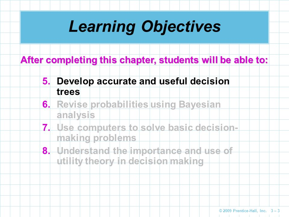 © 2009 Prentice-Hall, Inc. 3 – 3 Learning Objectives 5.Develop accurate and useful decision trees 6.Revise probabilities using Bayesian analysis 7.Use