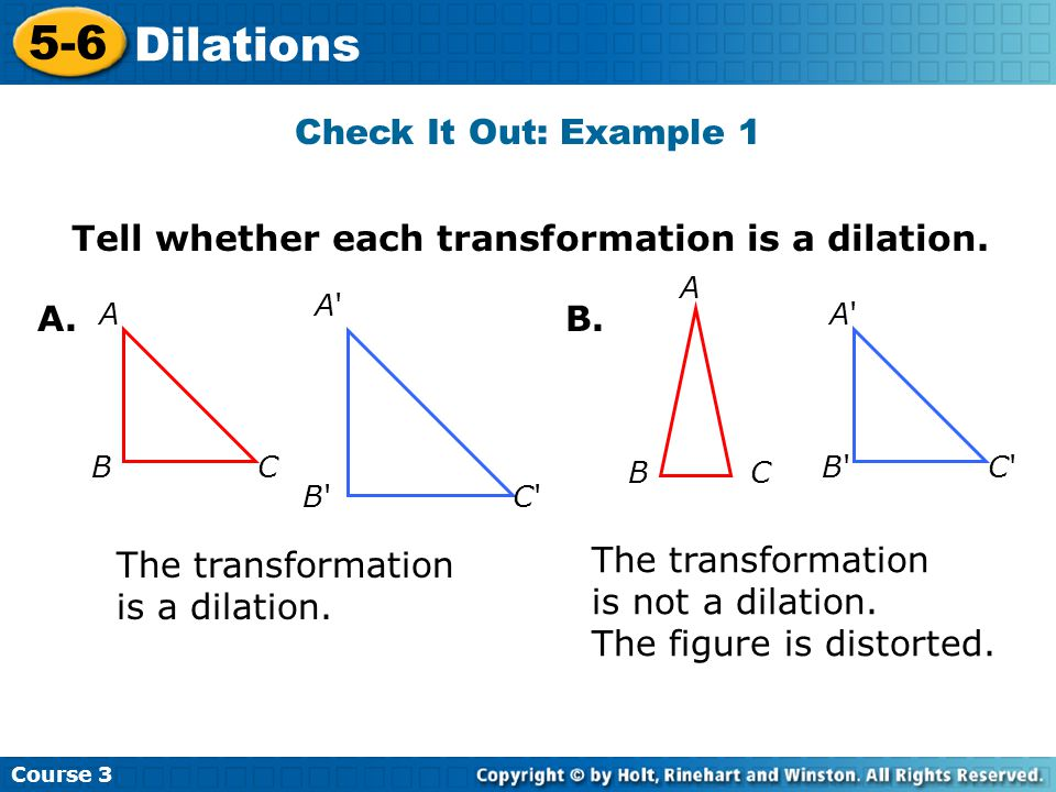 Course 3 5-6 Dilations Check It Out: Example 3B Continued A(4, 5) A'(4  0.5, 5  0.5) A'(2, 2.5) B(8, 5) B'(8  0.5, 5  0.5) B'(4, 2.5) C(4, 9) C'(4  0.5, 9  0.5) C'(2, 4.5) ABC A'B'C' The vertices of the image are A'(2, 2.5), B'(4, 2.5), and C'(2, 4.5).