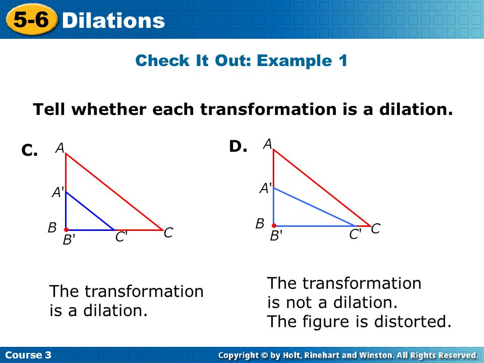 Course 3 5-6 Dilations Dilate the figure by a scale factor of 1.5 Additional Example 2: Dilating a Figure Multiply each side by 1.5.