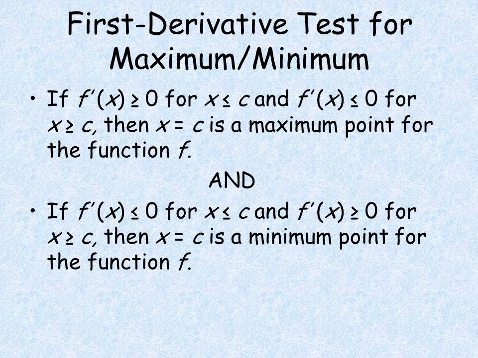 First-Derivative Test for Maximum/Minimum If f' (x) ≥ 0 for x ≤ c and f' (x) ≤ 0 for x ≥ c, then x = c is a maximum point for the function f.