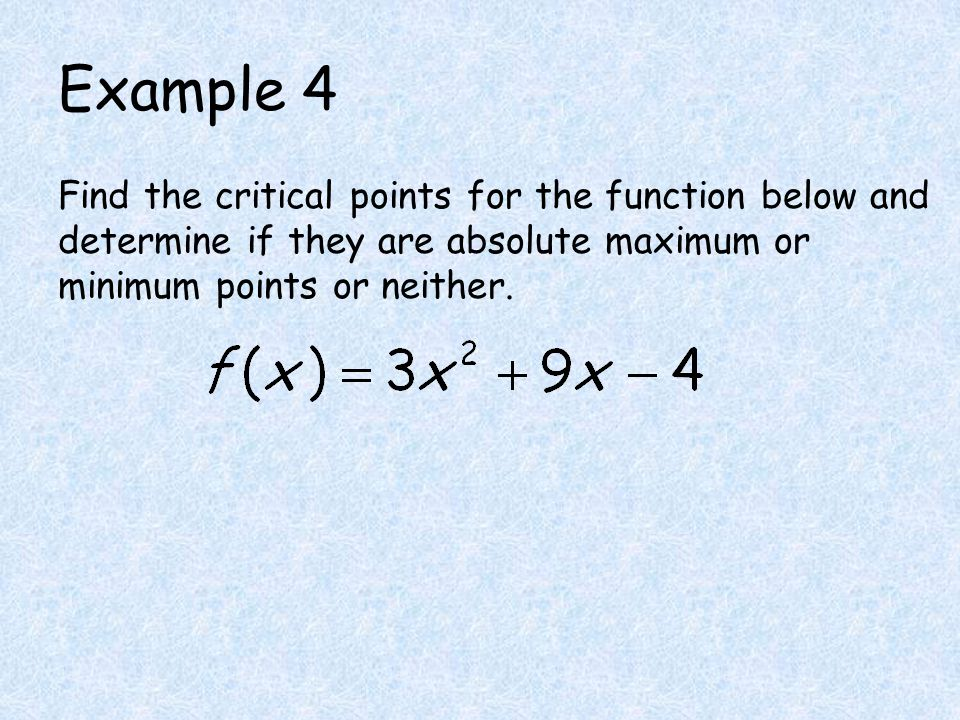 Example 4 Find the critical points for the function below and determine if they are absolute maximum or minimum points or neither.