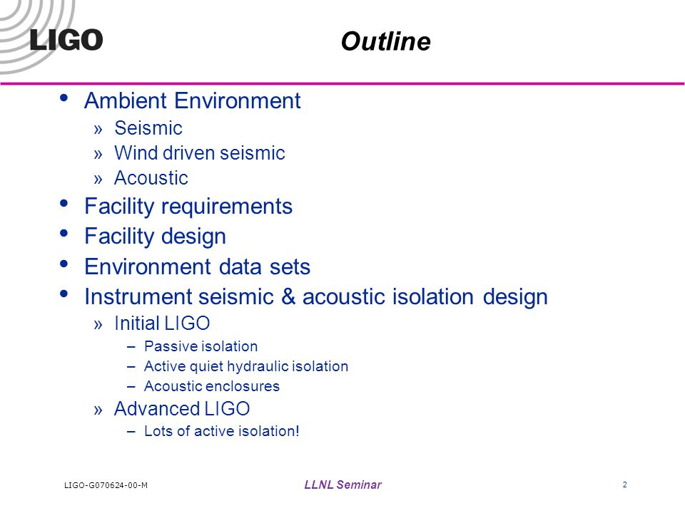 LIGO-G070624-00-M LLNL Seminar 2 Outline Ambient Environment »Seismic »Wind driven seismic »Acoustic Facility requirements Facility design Environment data sets Instrument seismic & acoustic isolation design »Initial LIGO –Passive isolation –Active quiet hydraulic isolation –Acoustic enclosures »Advanced LIGO –Lots of active isolation!