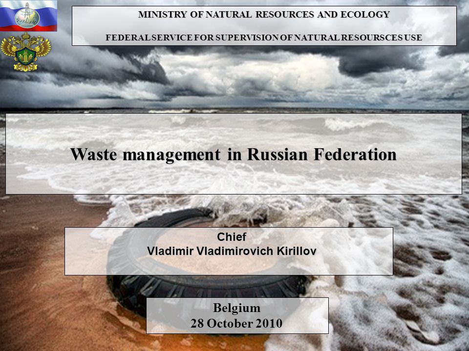 MINISTRY OF NATURAL RESOURCES AND ECOLOGY FEDERAL SERVICE FOR SUPERVISION OF NATURAL RESOURSCES USE Waste management in Russian Federation Chief Vladimir Vladimirovich Kirillov Belgium 28 October 2010