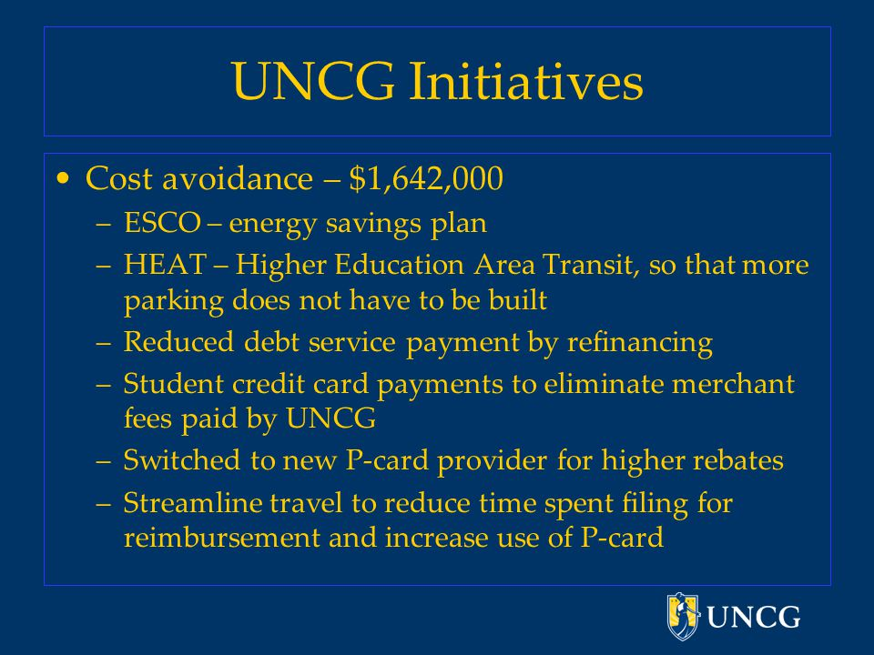 UNCG Initiatives Cost avoidance – $1,642,000 –ESCO – energy savings plan –HEAT – Higher Education Area Transit, so that more parking does not have to be built –Reduced debt service payment by refinancing –Student credit card payments to eliminate merchant fees paid by UNCG –Switched to new P-card provider for higher rebates –Streamline travel to reduce time spent filing for reimbursement and increase use of P-card