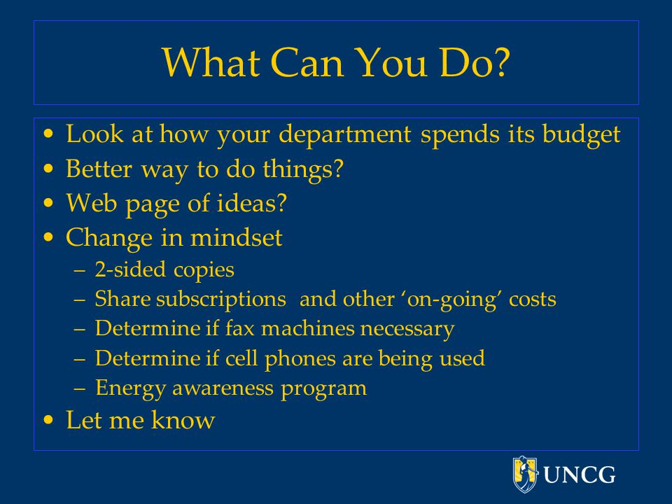 What Can You Do. Look at how your department spends its budget Better way to do things.