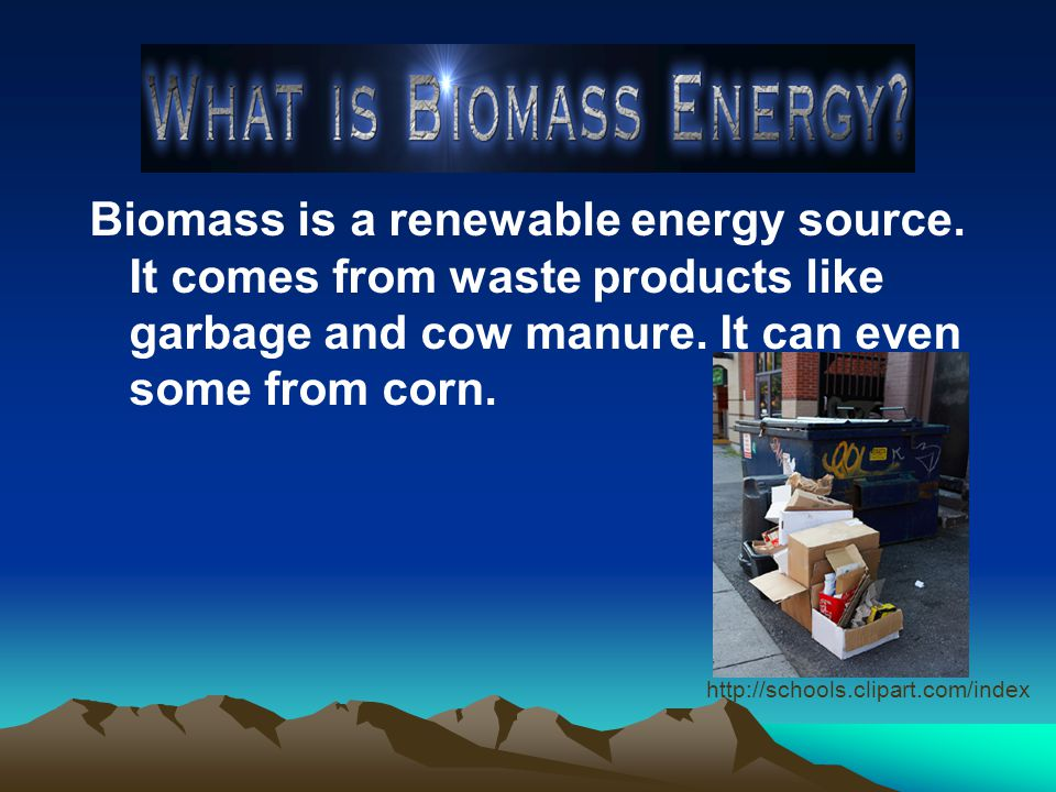 Biomass is a renewable energy source. It comes from waste products like garbage and cow manure.
