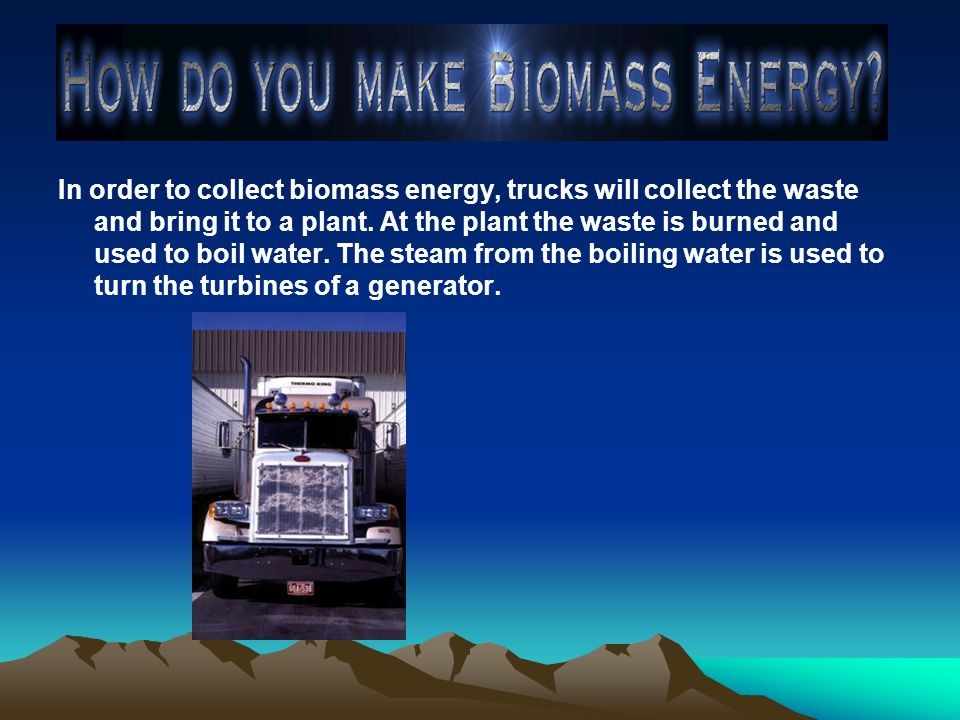 In order to collect biomass energy, trucks will collect the waste and bring it to a plant.