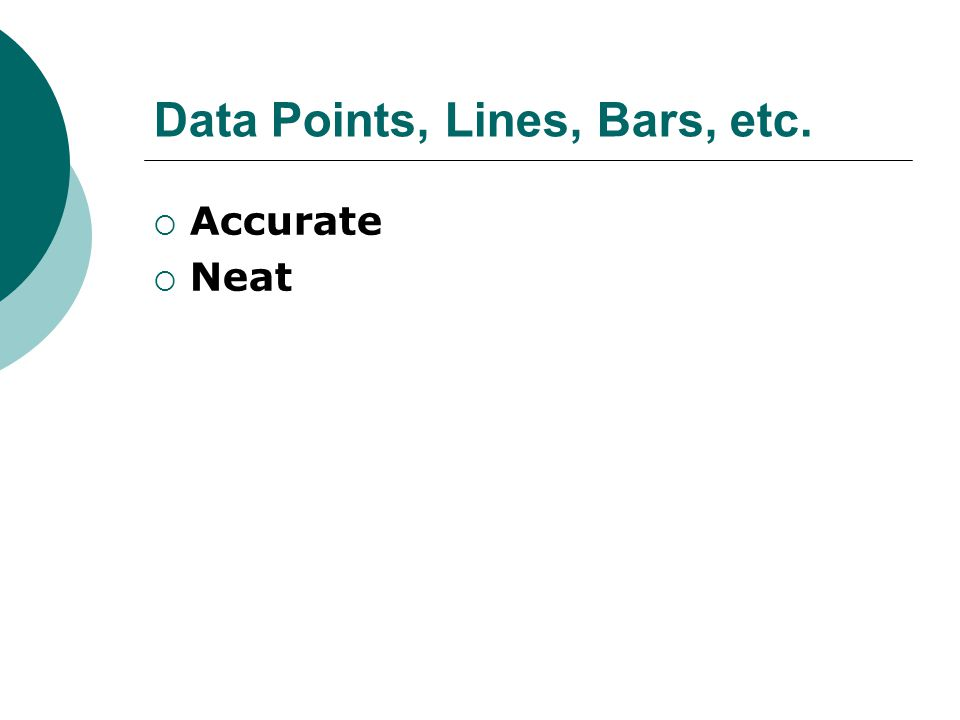 Data Points, Lines, Bars, etc.  Accurate  Neat