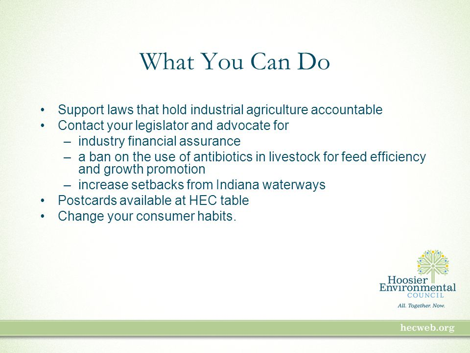 What You Can Do Support laws that hold industrial agriculture accountable Contact your legislator and advocate for –industry financial assurance –a ban on the use of antibiotics in livestock for feed efficiency and growth promotion –increase setbacks from Indiana waterways Postcards available at HEC table Change your consumer habits.