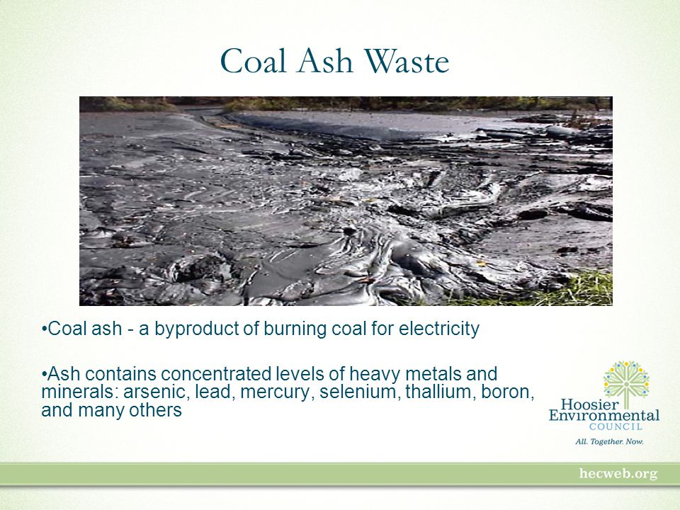 Coal ash - a byproduct of burning coal for electricity Ash contains concentrated levels of heavy metals and minerals: arsenic, lead, mercury, selenium, thallium, boron, and many others Coal Ash Waste