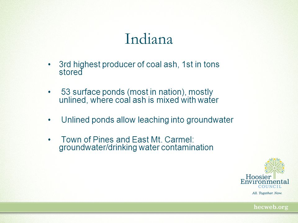 Indiana 3rd highest producer of coal ash, 1st in tons stored 53 surface ponds (most in nation), mostly unlined, where coal ash is mixed with water Unlined ponds allow leaching into groundwater Town of Pines and East Mt.