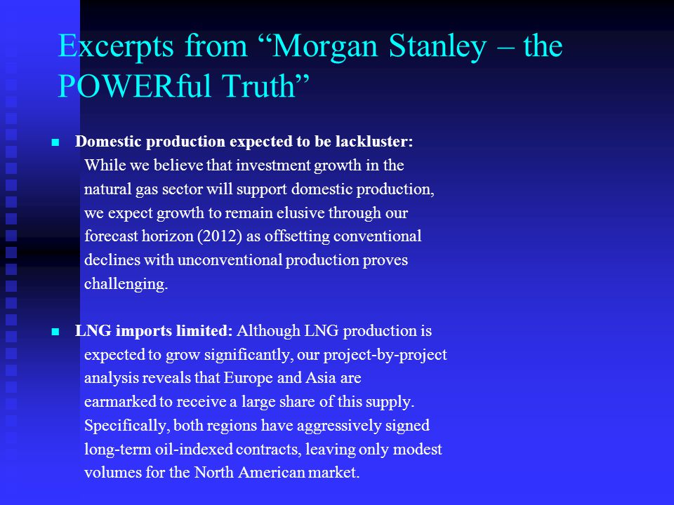 Excerpts from Morgan Stanley – the POWERful Truth Our base case scenario points to a consistent North American Gas Balance Deficit: At current crude oil prices, natural gas prices show upside of 10% and 16% in 2009 and 2010, respectively, with natural gas prices rising to above $8.75/mmBtu.