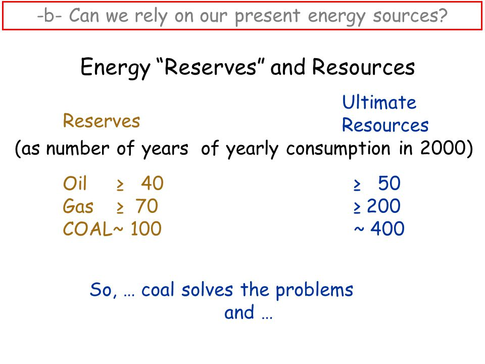 Energy Reserves and Resources (as number of years of yearly consumption in 2000) Ultimate Resources Oil ≥ 40 ≥ 50 Gas ≥ 70 ≥ 200 COAL~ 100 ~ 400 Reserves So, … coal solves the problems and … -b- Can we rely on our present energy sources?