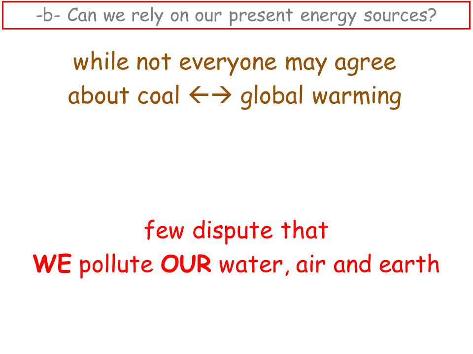 while not everyone may agree about coal  global warming few dispute that WE pollute OUR water, air and earth -b- Can we rely on our present energy sources