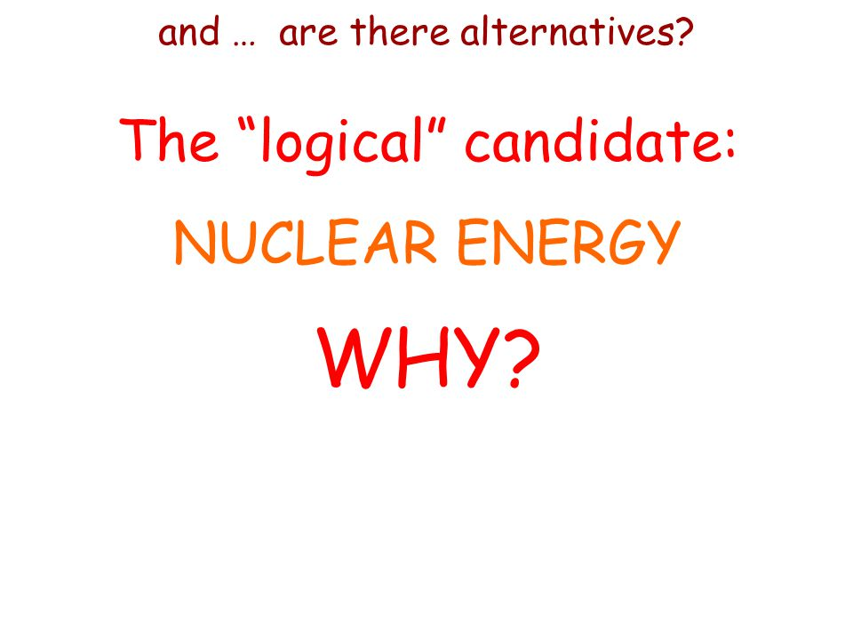 and … are there alternatives The logical candidate: NUCLEAR ENERGY WHY