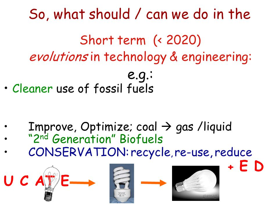 """Short term (< 2020) evolutions in technology & engineering: e.g.: Cleaner use of fossil fuels Improve, Optimize; coal  gas /liquid """"2 nd Generation"""""""
