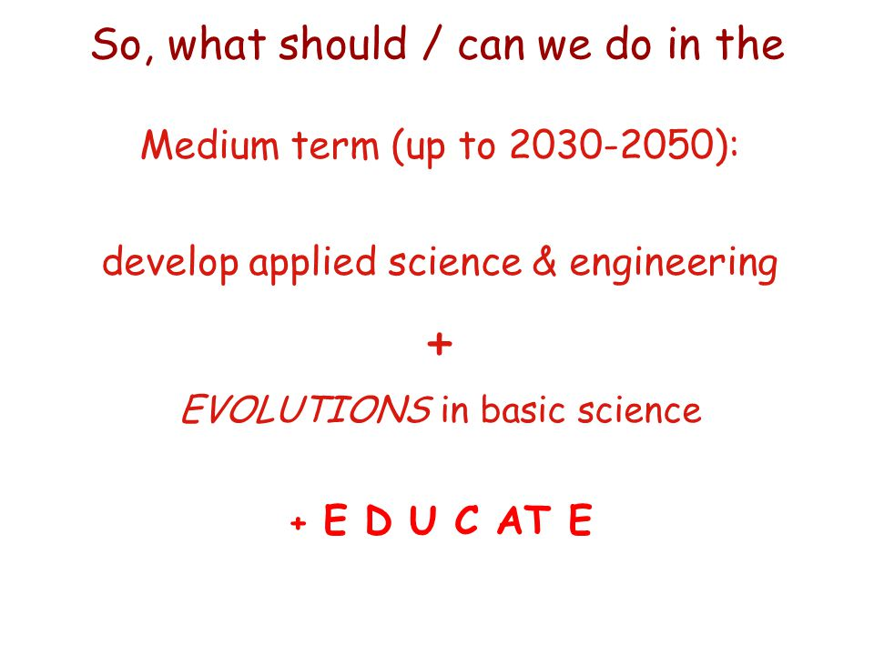 Medium term (up to 2030-2050): develop applied science & engineering + EVOLUTIONS in basic science + E D U C AT E So, what should / can we do in the