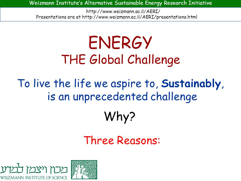 To live the life we aspire to, Sustainably, is an unprecedented challenge Why? Weizmann Institute's Alternative Sustainable Energy Research Initiative