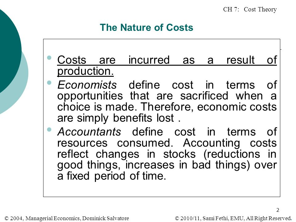 CH 7: Cost Theory © 2010/11, Sami Fethi, EMU, All Right Reserved. © 2004, Managerial Economics, Dominick Salvatore 2 The Nature of Costs Costs are inc