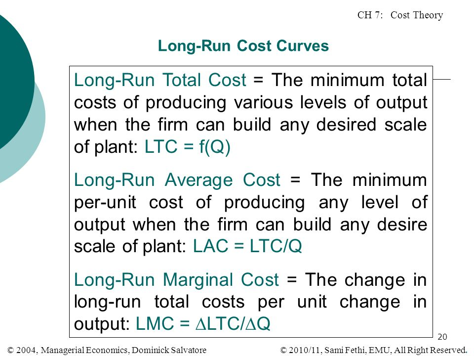 CH 7: Cost Theory © 2010/11, Sami Fethi, EMU, All Right Reserved. © 2004, Managerial Economics, Dominick Salvatore 20 Long-Run Cost Curves Long-Run To