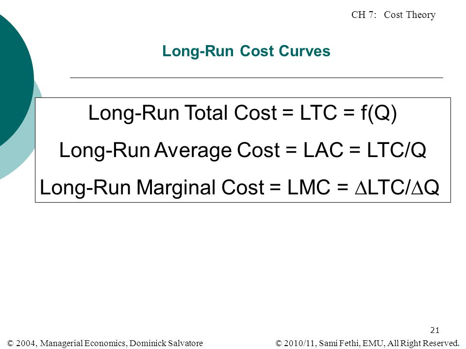 CH 7: Cost Theory © 2010/11, Sami Fethi, EMU, All Right Reserved. © 2004, Managerial Economics, Dominick Salvatore 21 Long-Run Cost Curves Long-Run To