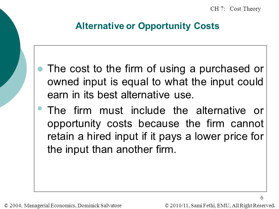 CH 7: Cost Theory © 2010/11, Sami Fethi, EMU, All Right Reserved. © 2004, Managerial Economics, Dominick Salvatore 6 Alternative or Opportunity Costs
