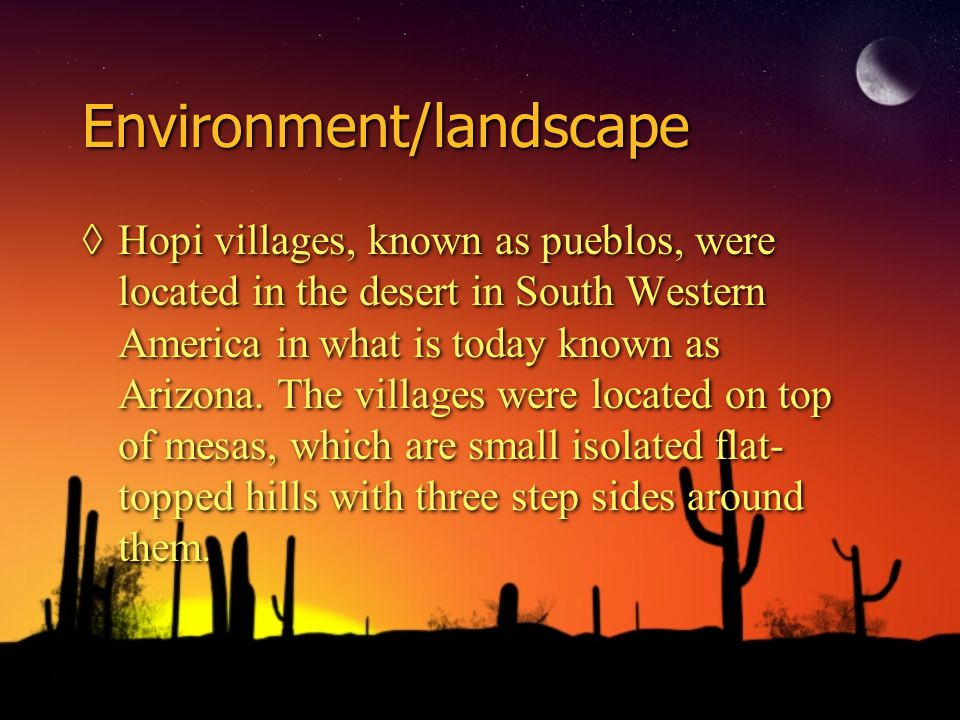 Environment/landscape ◊Hopi villages, known as pueblos, were located in the desert in South Western America in what is today known as Arizona.