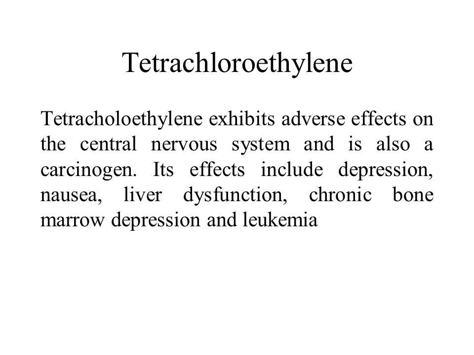 Tetrachloroethylene Tetracholoethylene exhibits adverse effects on the central nervous system and is also a carcinogen.