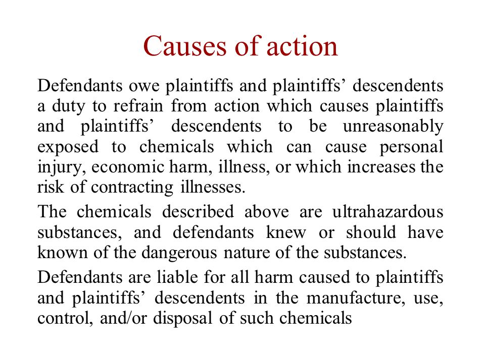 Causes of action Defendants owe plaintiffs and plaintiffs' descendents a duty to refrain from action which causes plaintiffs and plaintiffs' descendents to be unreasonably exposed to chemicals which can cause personal injury, economic harm, illness, or which increases the risk of contracting illnesses.