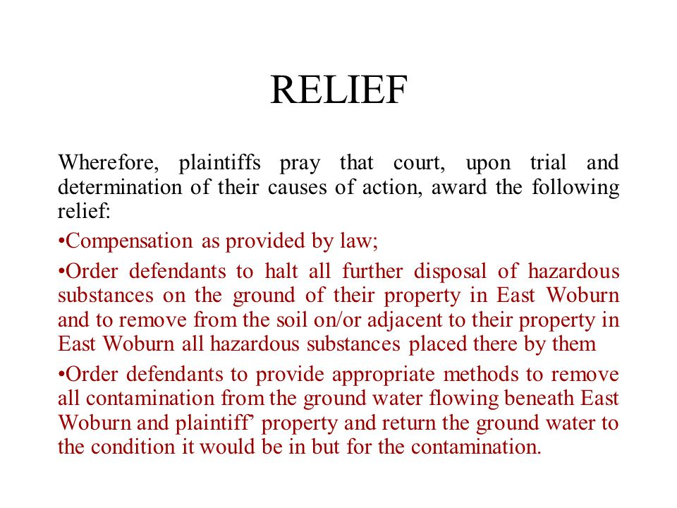 RELIEF Wherefore, plaintiffs pray that court, upon trial and determination of their causes of action, award the following relief: Compensation as provided by law; Order defendants to halt all further disposal of hazardous substances on the ground of their property in East Woburn and to remove from the soil on/or adjacent to their property in East Woburn all hazardous substances placed there by them Order defendants to provide appropriate methods to remove all contamination from the ground water flowing beneath East Woburn and plaintiff' property and return the ground water to the condition it would be in but for the contamination.
