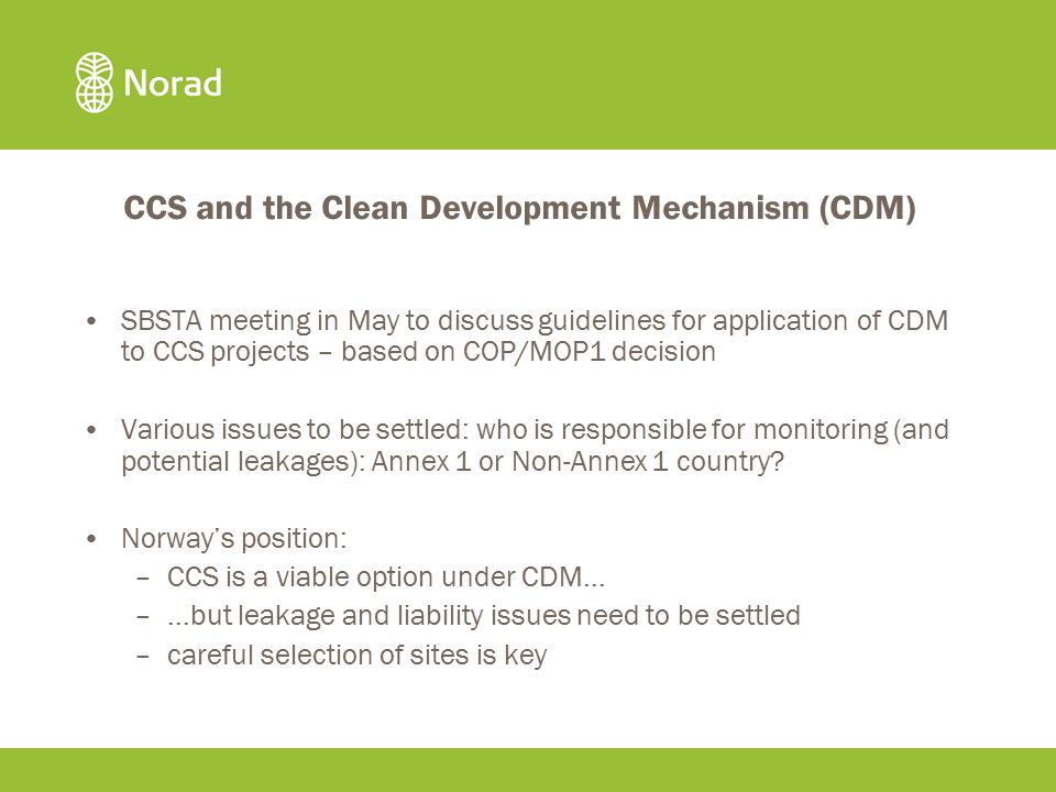 CCS and the Clean Development Mechanism (CDM) SBSTA meeting in May to discuss guidelines for application of CDM to CCS projects – based on COP/MOP1 decision Various issues to be settled: who is responsible for monitoring (and potential leakages): Annex 1 or Non-Annex 1 country.